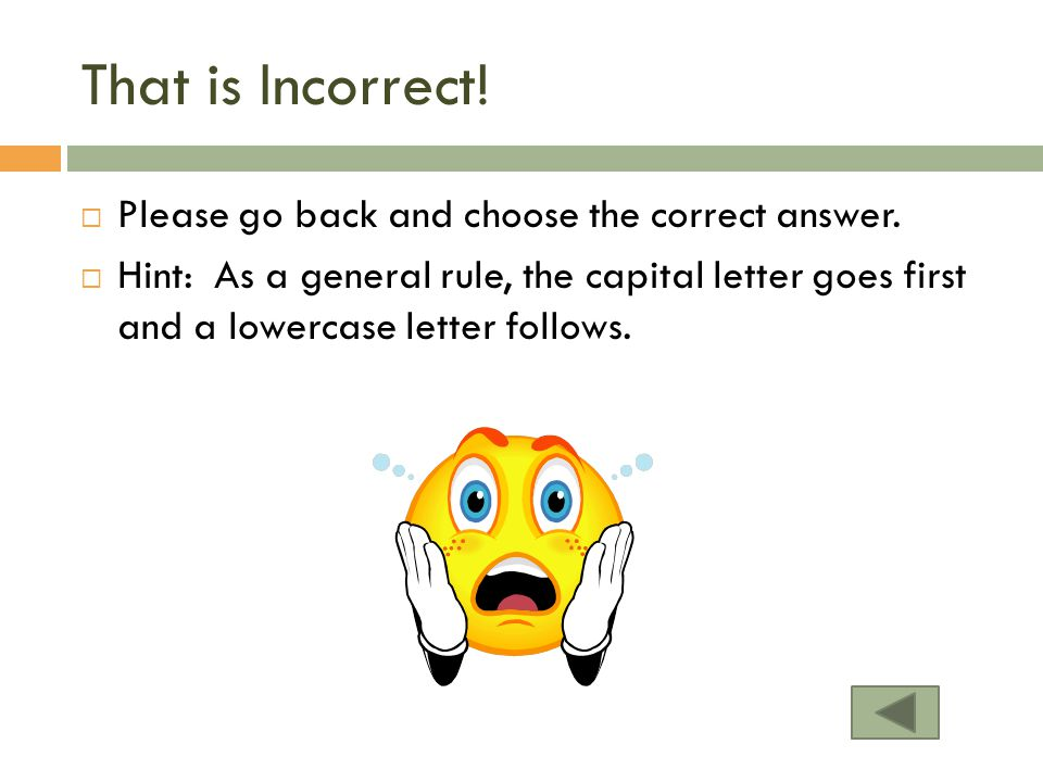 That is Incorrect! Please go back and choose the correct answer.