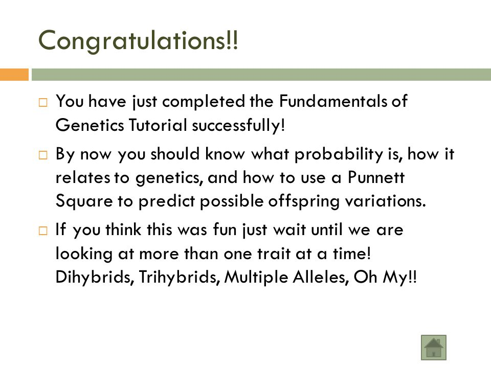 Congratulations!! You have just completed the Fundamentals of Genetics Tutorial successfully!