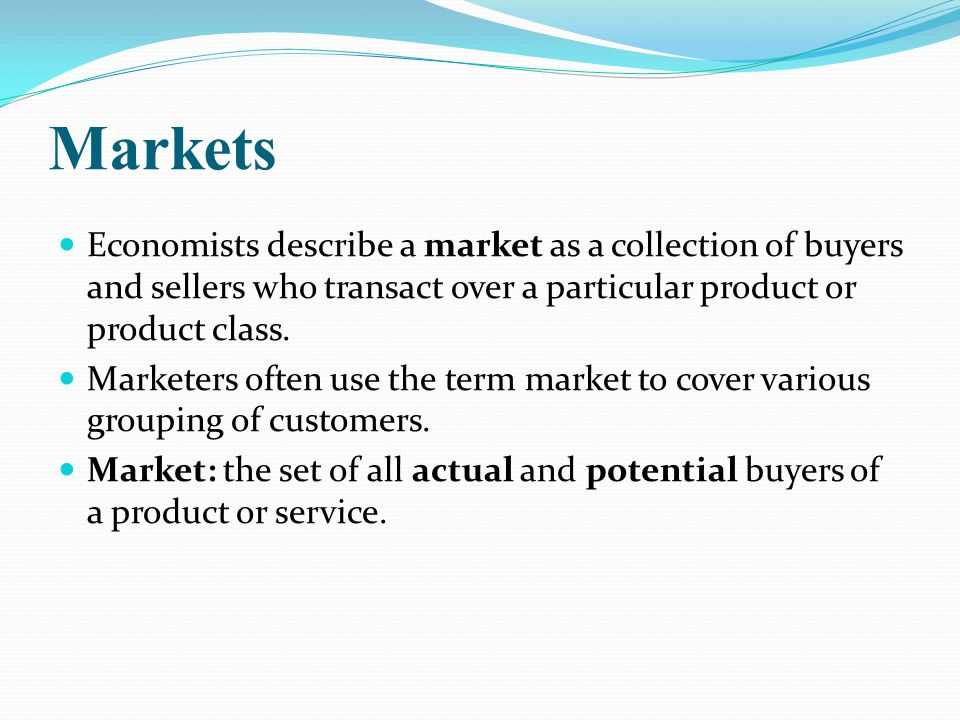 Markets Economists describe a market as a collection of buyers and sellers who transact over a particular product or product class.