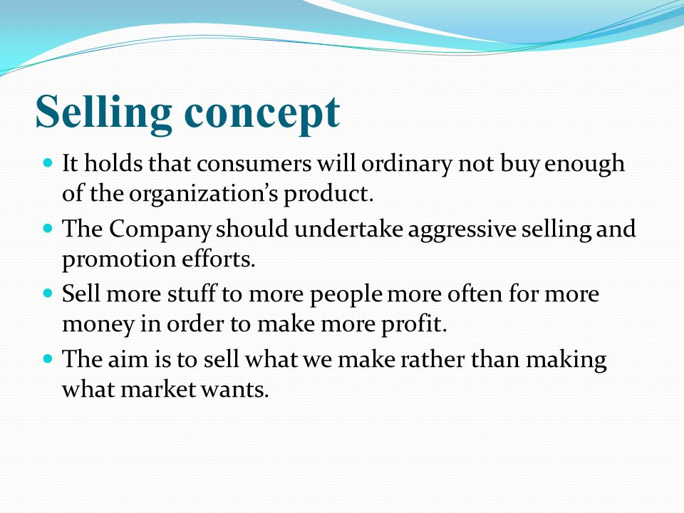Selling concept It holds that consumers will ordinary not buy enough of the organization's product.