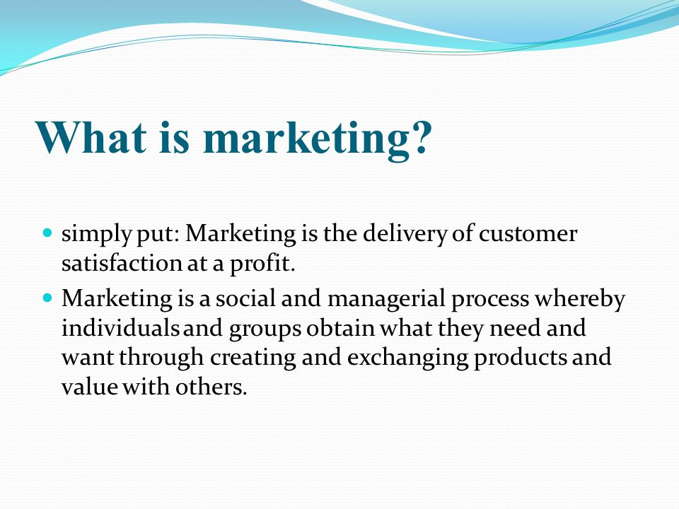 What is marketing simply put: Marketing is the delivery of customer satisfaction at a profit.