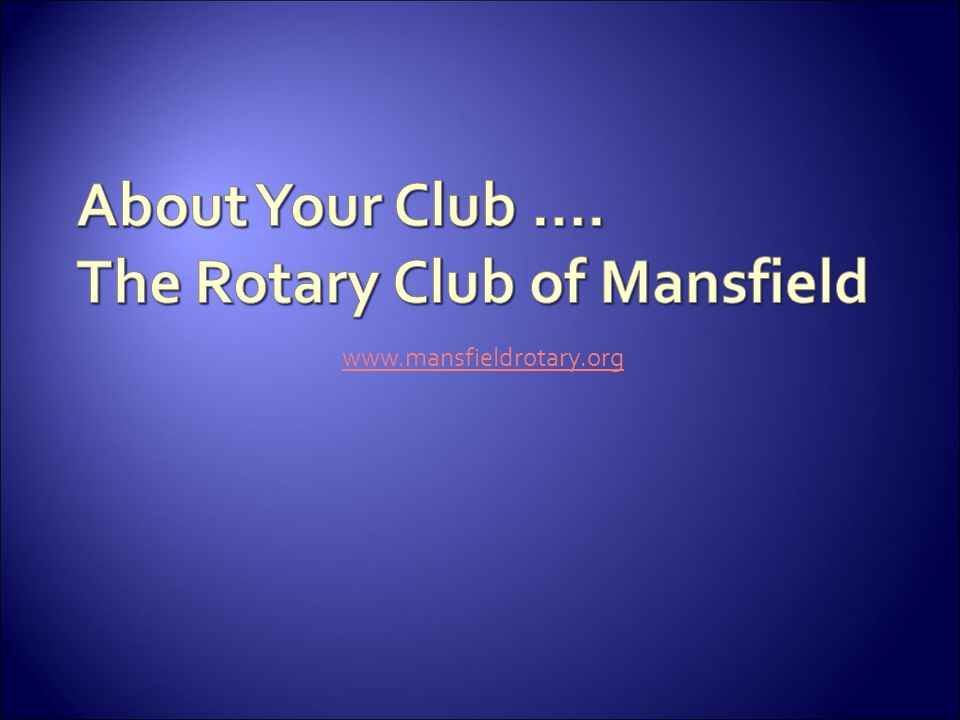 About Your Club …. The Rotary Club of Mansfield