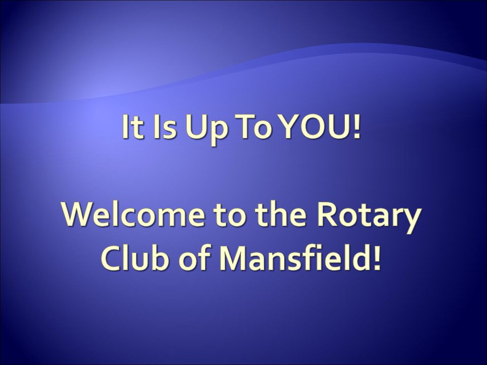 It Is Up To YOU! Welcome to the Rotary Club of Mansfield!