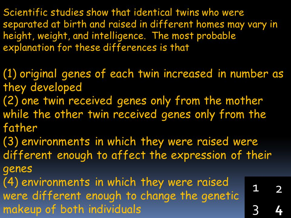 Scientific studies show that identical twins who were separated at birth and raised in different homes may vary in height, weight, and intelligence. The most probable explanation for these differences is that