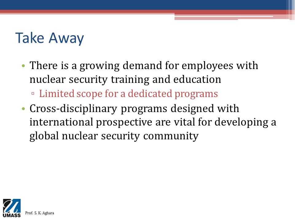 Take Away There is a growing demand for employees with nuclear security training and education. Limited scope for a dedicated programs.