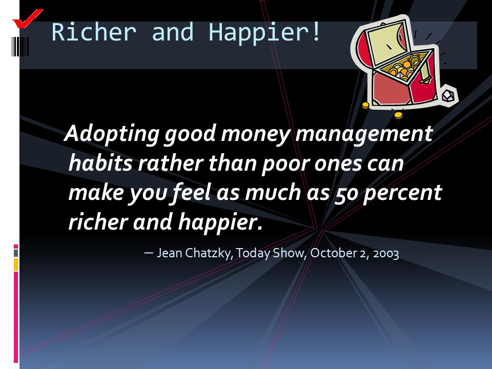 Richer and Happier! Adopting good money management habits rather than poor ones can make you feel as much as 50 percent richer and happier.
