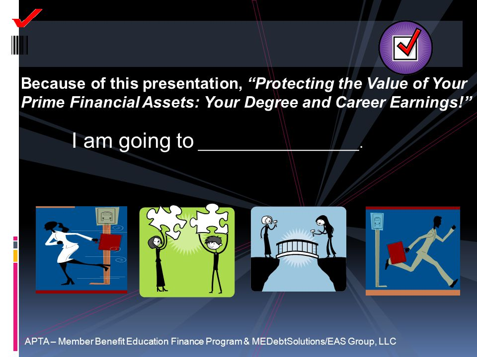 Because of this presentation, Protecting the Value of Your Prime Financial Assets: Your Degree and Career Earnings! I am going to __________________.