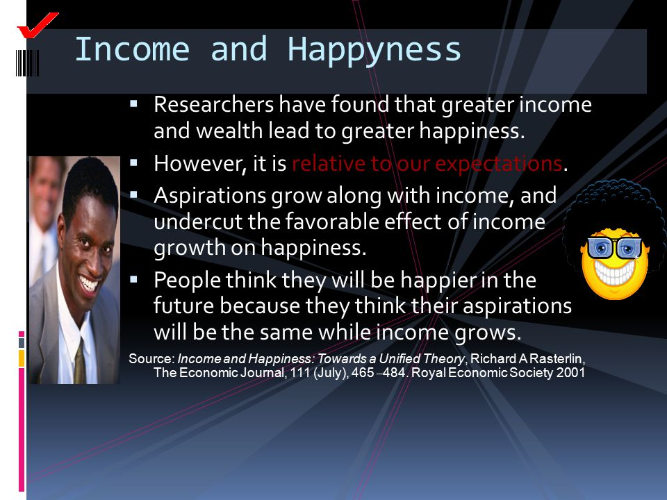 Income and Happyness Researchers have found that greater income and wealth lead to greater happiness.
