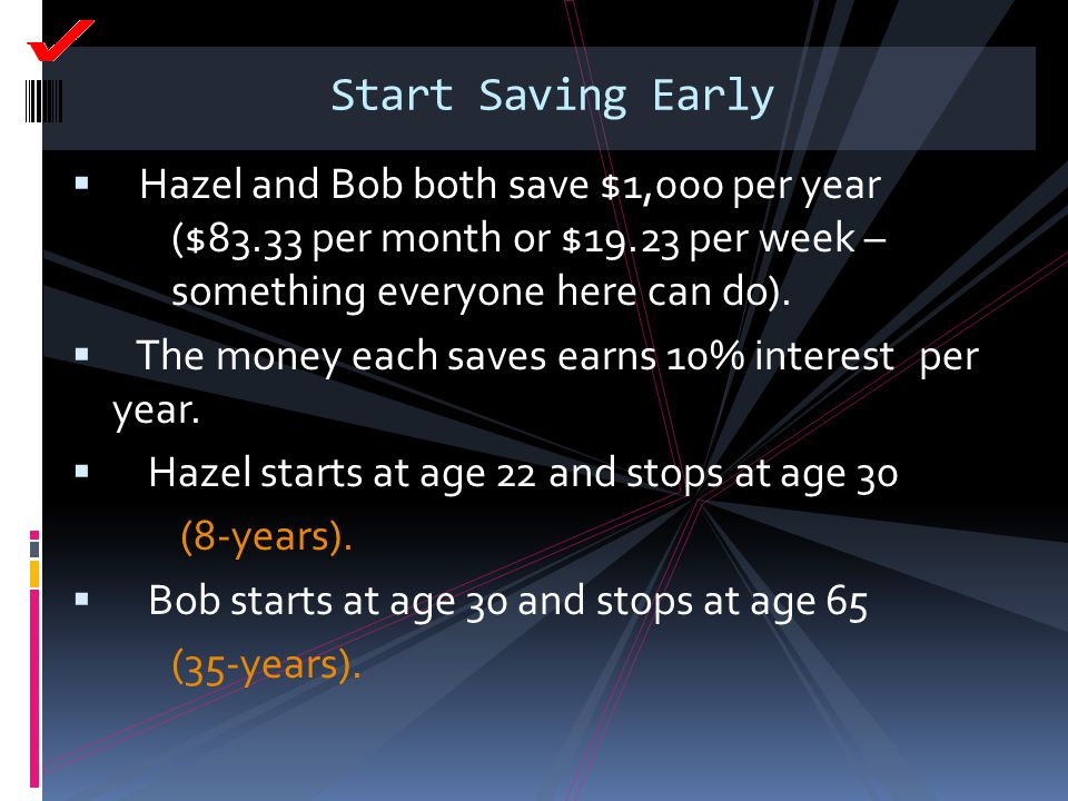 Start Saving Early Hazel and Bob both save $1,000 per year ($83.33 per month or $19.23 per week – something everyone here can do).