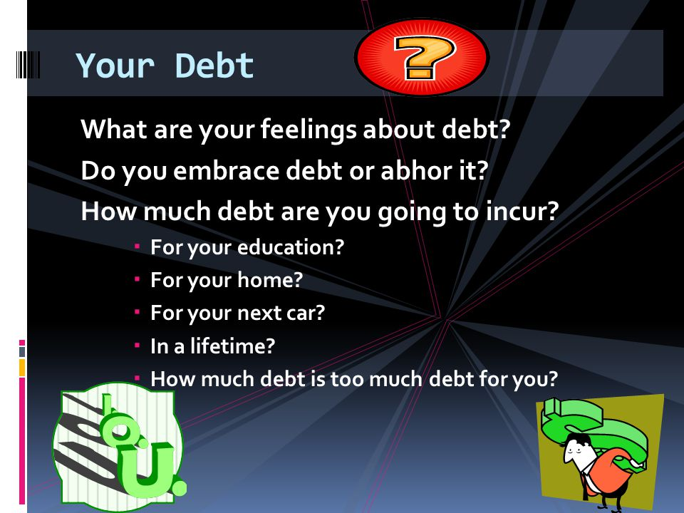 Your Debt What are your feelings about debt