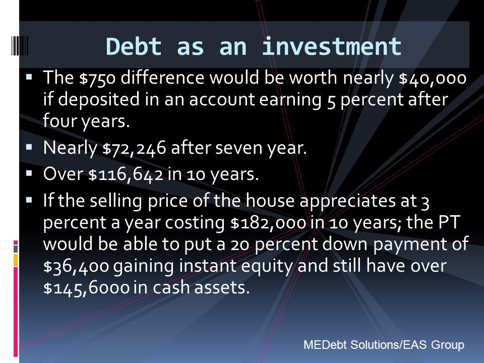 Debt as an investment The $750 difference would be worth nearly $40,000 if deposited in an account earning 5 percent after four years.