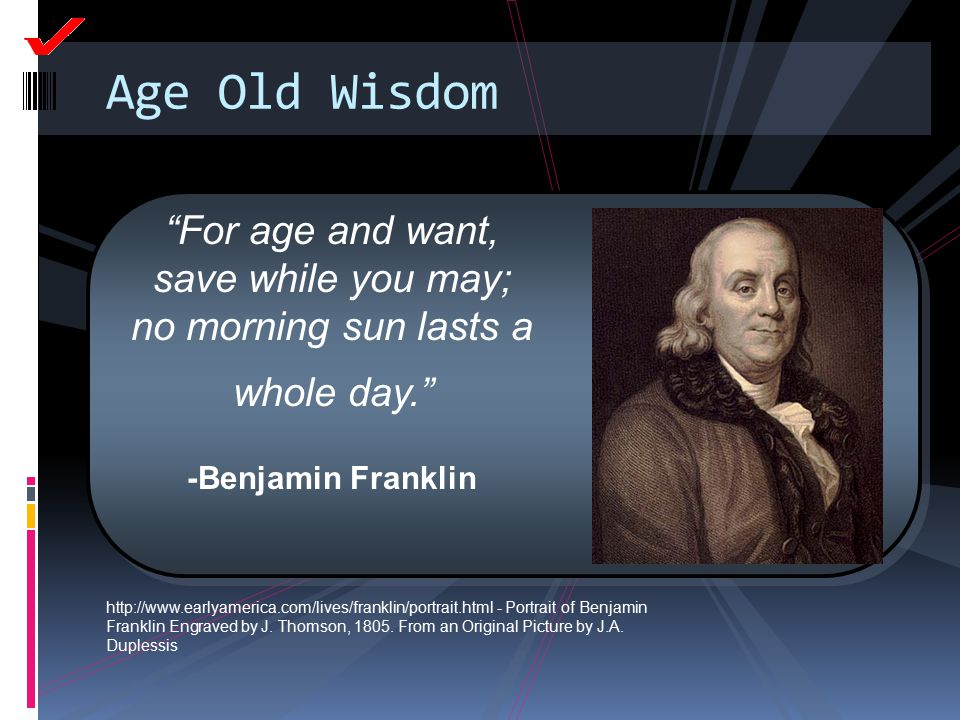 Age Old Wisdom For age and want, save while you may; no morning sun lasts a whole day. -Benjamin Franklin.