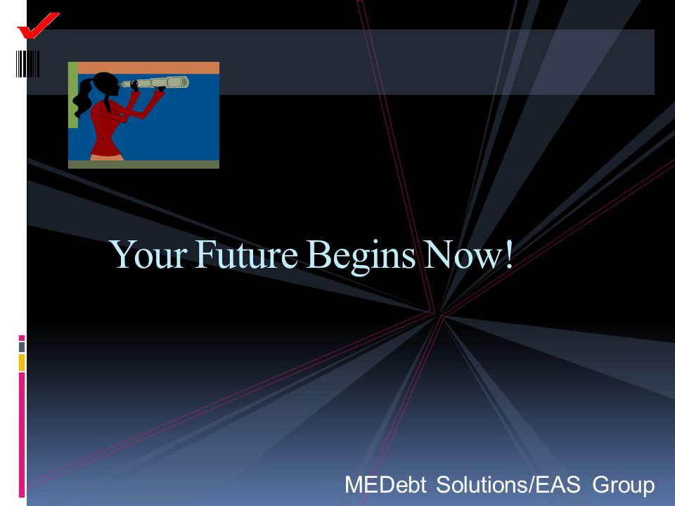 Your Future Begins Now! MEDebt Solutions/EAS Group Notes to Instructor