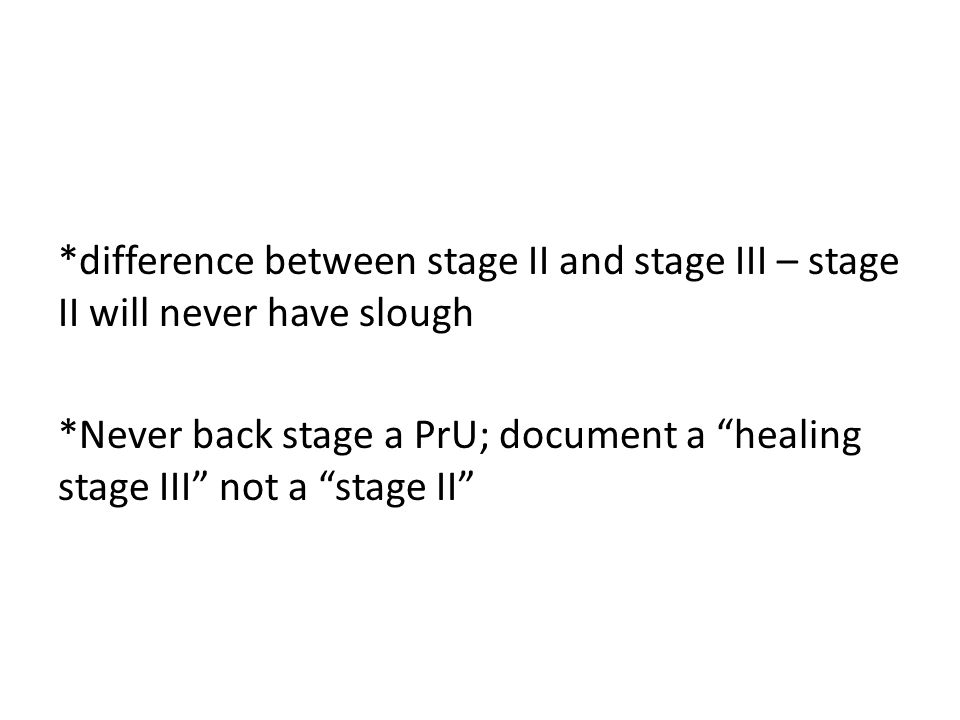 *difference between stage II and stage III – stage II will never have slough *Never back stage a PrU; document a healing stage III not a stage II