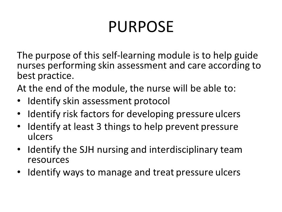 PURPOSE The purpose of this self-learning module is to help guide nurses performing skin assessment and care according to best practice.