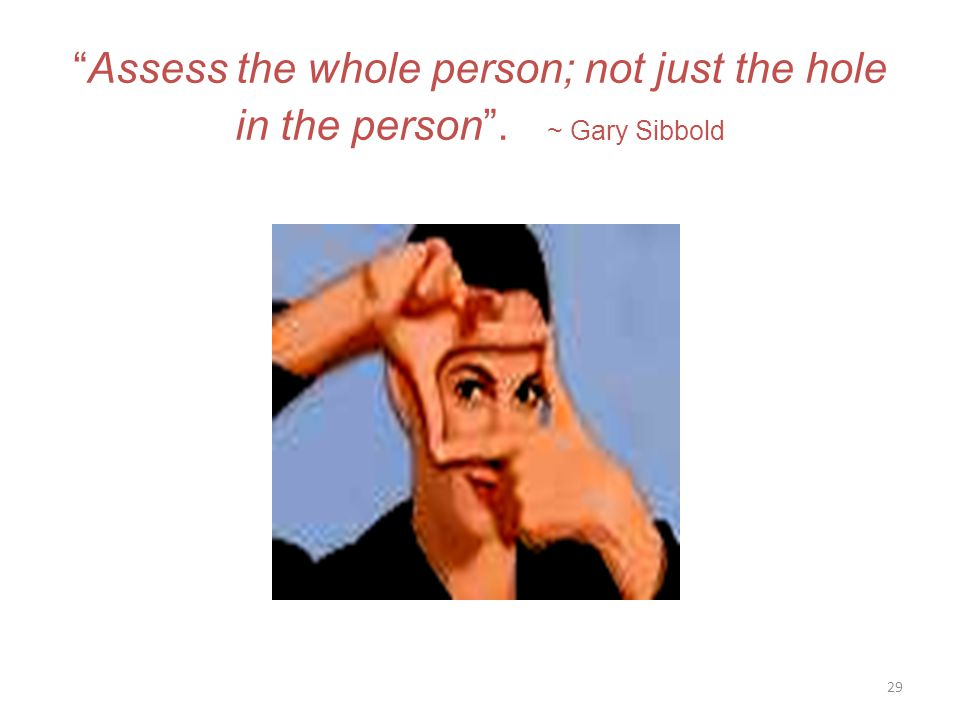 Assess the whole person; not just the hole in the person