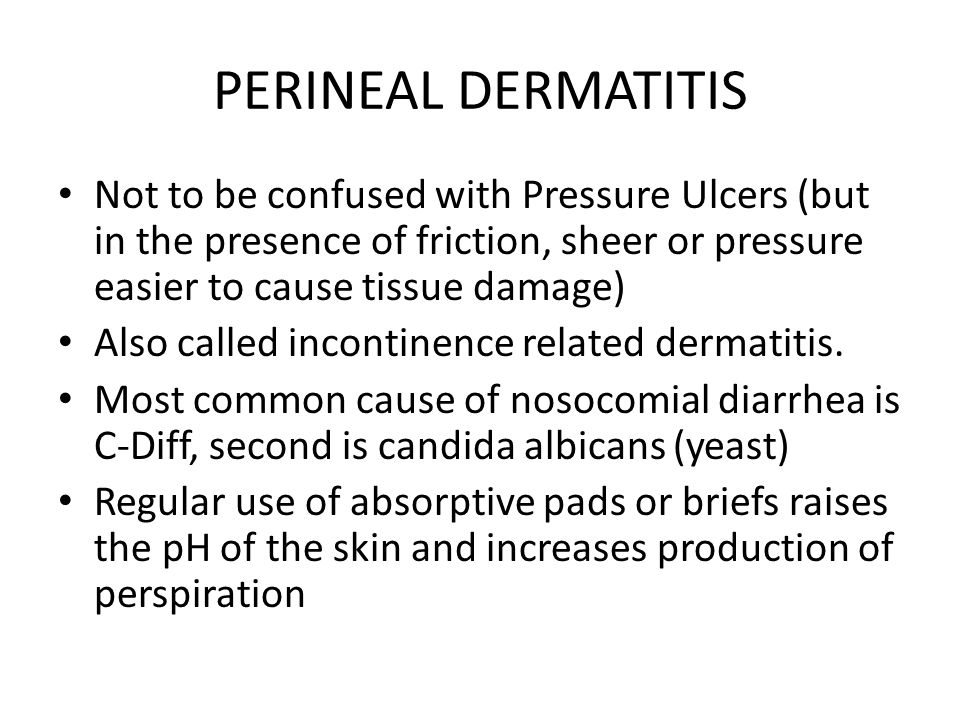 PERINEAL DERMATITIS Not to be confused with Pressure Ulcers (but in the presence of friction, sheer or pressure easier to cause tissue damage)