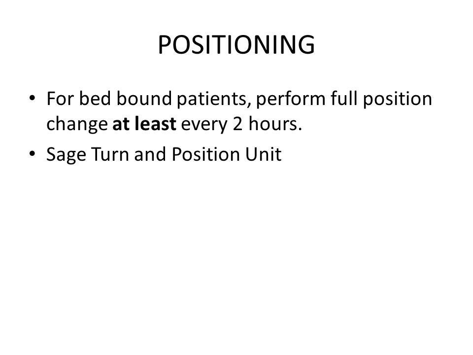 POSITIONING For bed bound patients, perform full position change at least every 2 hours.