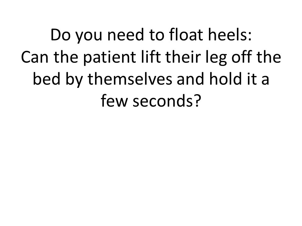 Do you need to float heels: Can the patient lift their leg off the bed by themselves and hold it a few seconds