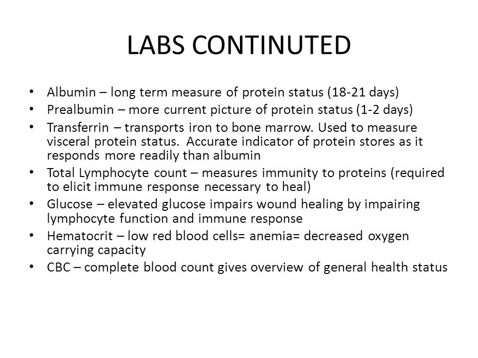 LABS CONTINUTED Albumin – long term measure of protein status (18-21 days) Prealbumin – more current picture of protein status (1-2 days)