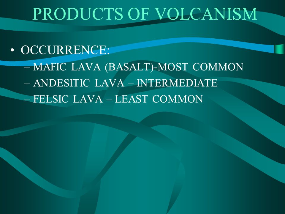 PRODUCTS OF VOLCANISM OCCURRENCE: MAFIC LAVA (BASALT)-MOST COMMON