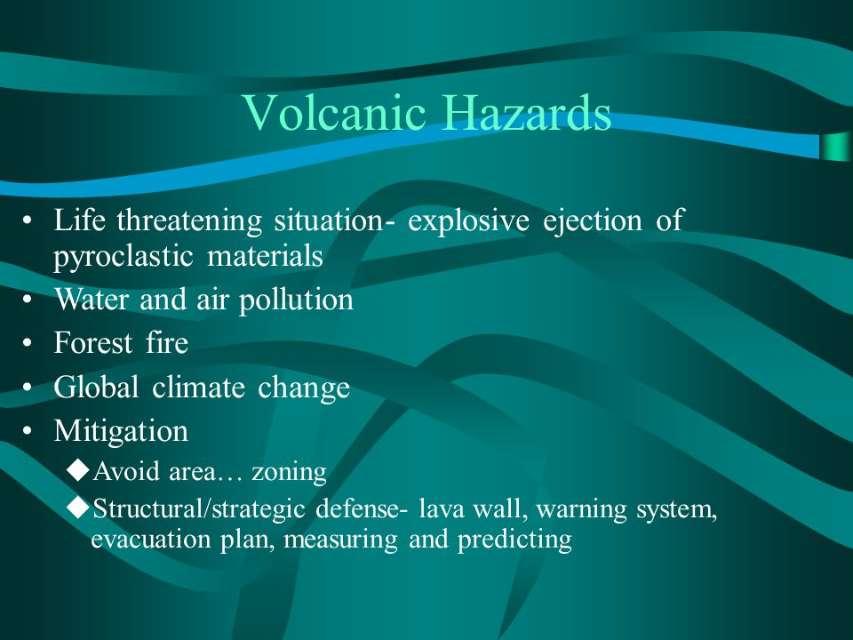 Volcanic Hazards Life threatening situation- explosive ejection of pyroclastic materials. Water and air pollution.