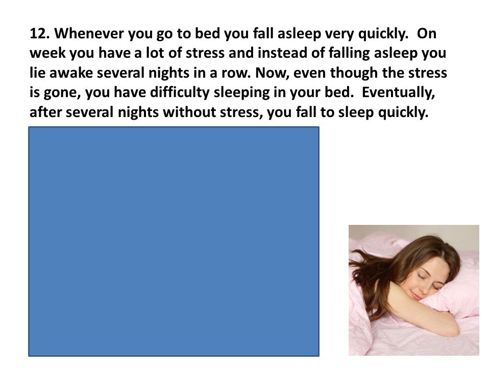 12. Whenever you go to bed you fall asleep very quickly