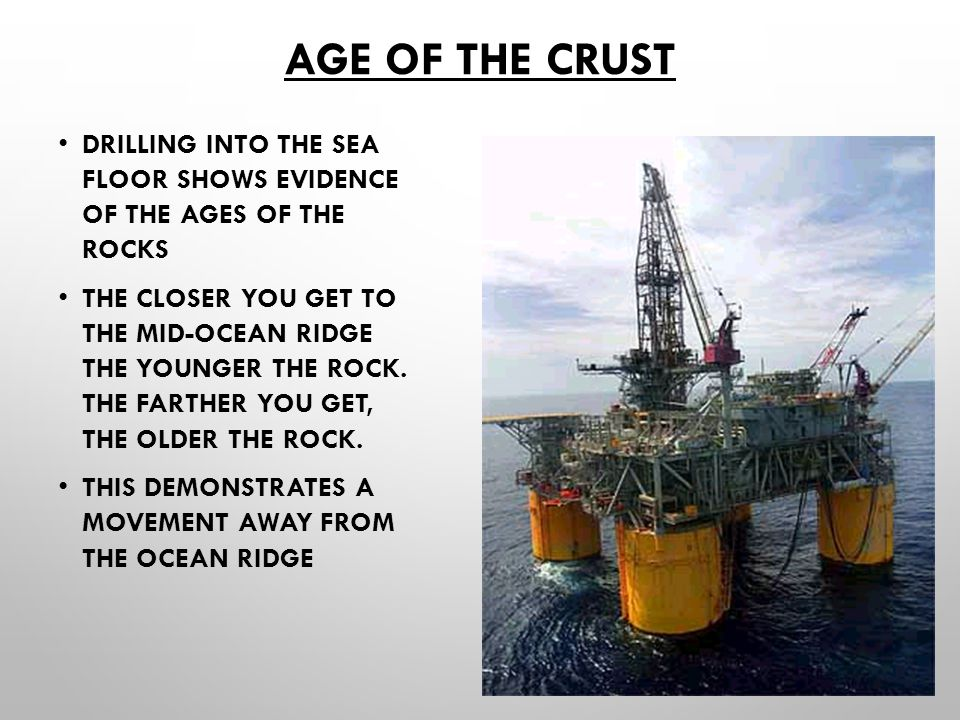 Age of the Crust Drilling into the sea floor shows evidence of the ages of the rocks.