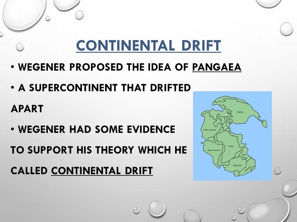 Continental Drift Wegener proposed the idea of Pangaea