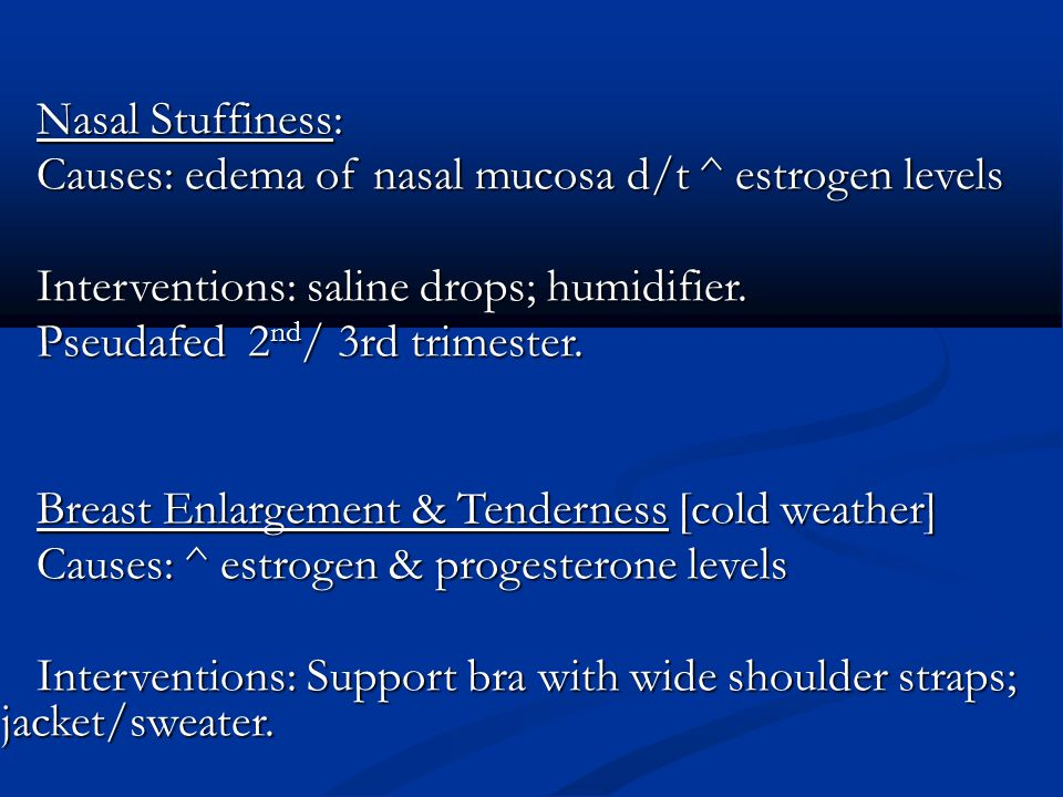 Nasal Stuffiness: Causes: edema of nasal mucosa d/t ^ estrogen levels. Interventions: saline drops; humidifier.