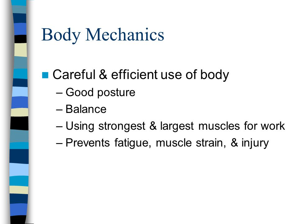 Body Mechanics Careful & efficient use of body Good posture Balance