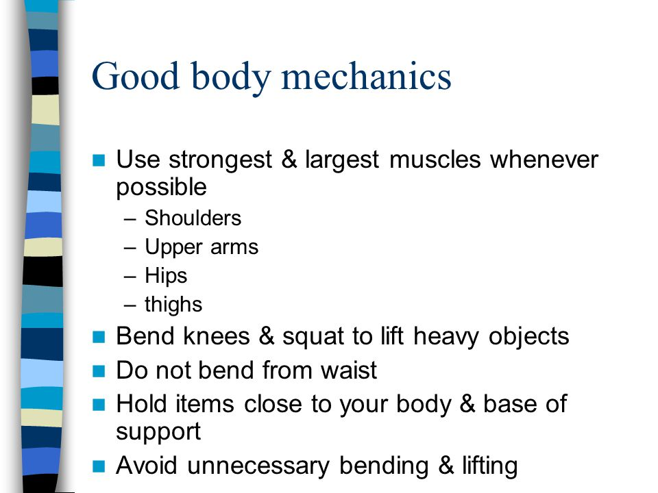 Good body mechanics Use strongest & largest muscles whenever possible