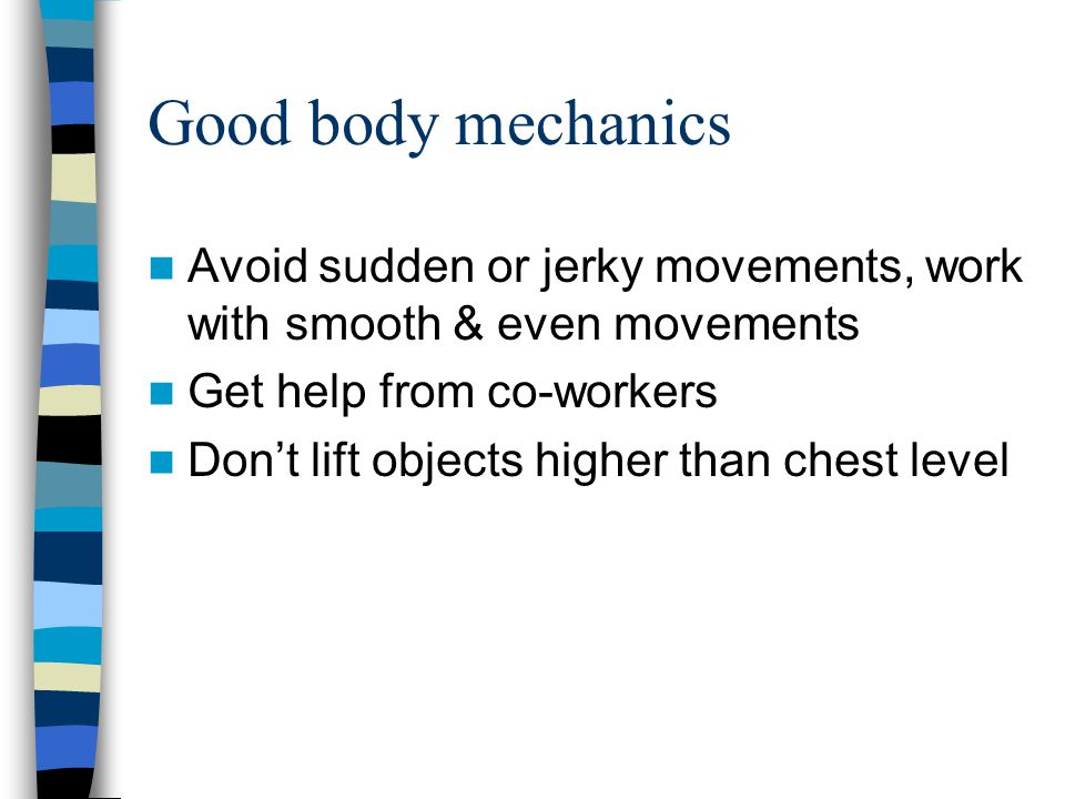 Good body mechanics Avoid sudden or jerky movements, work with smooth & even movements. Get help from co-workers.