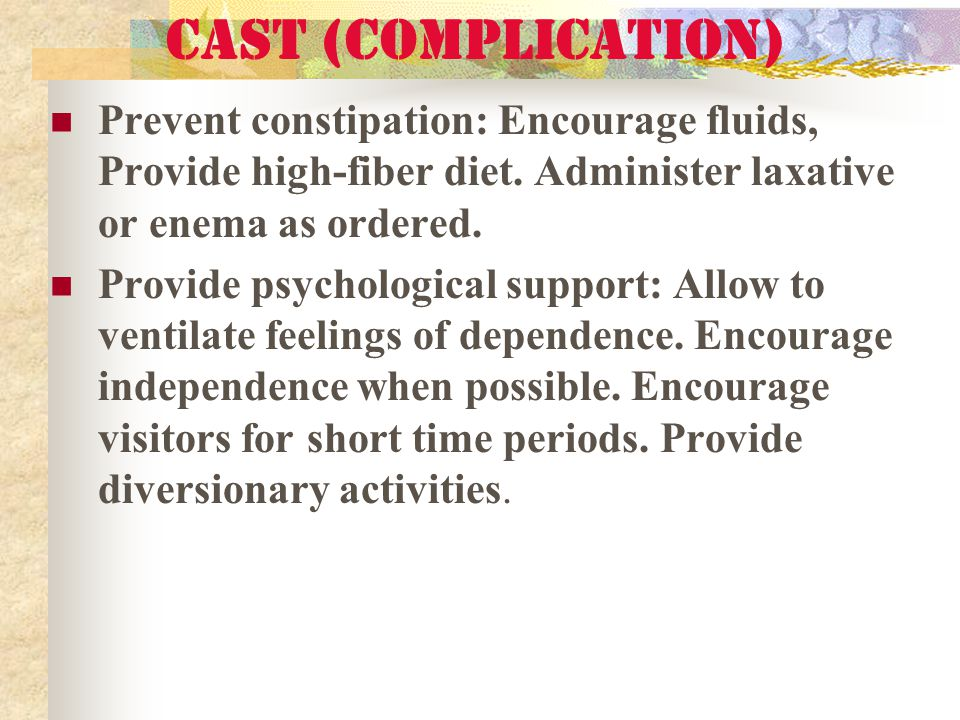 Cast (complication) Prevent constipation: Encourage fluids, Provide high-fiber diet. Administer laxative or enema as ordered.