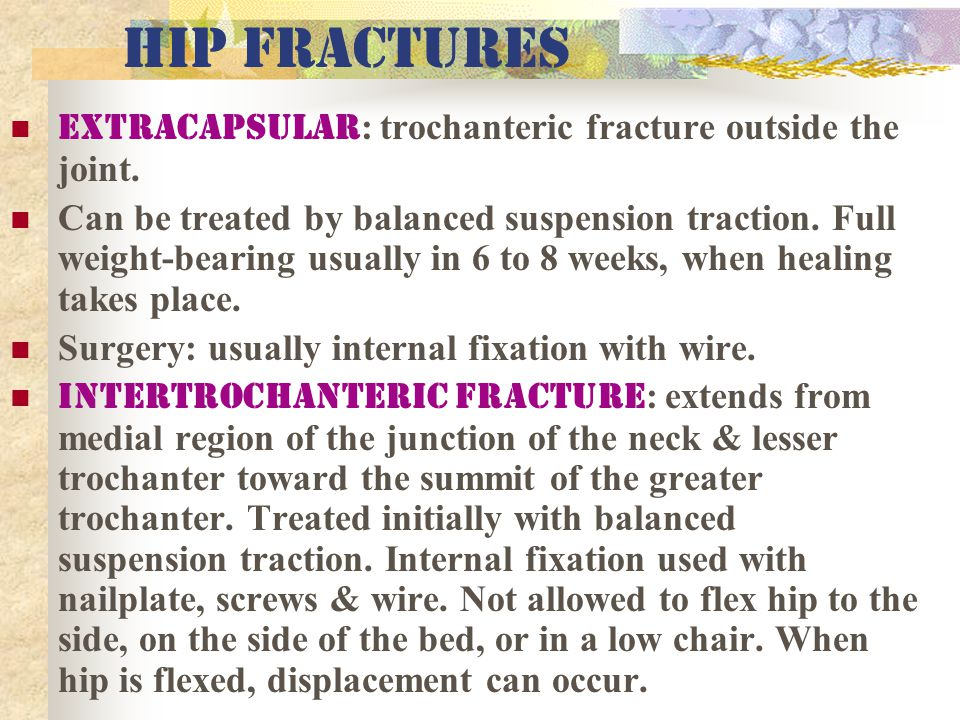 HIP fractures Extracapsular: trochanteric fracture outside the joint.