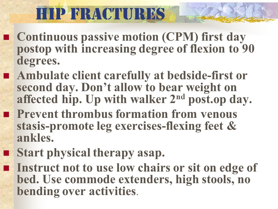 HIP fractures Continuous passive motion (CPM) first day postop with increasing degree of flexion to 90 degrees.
