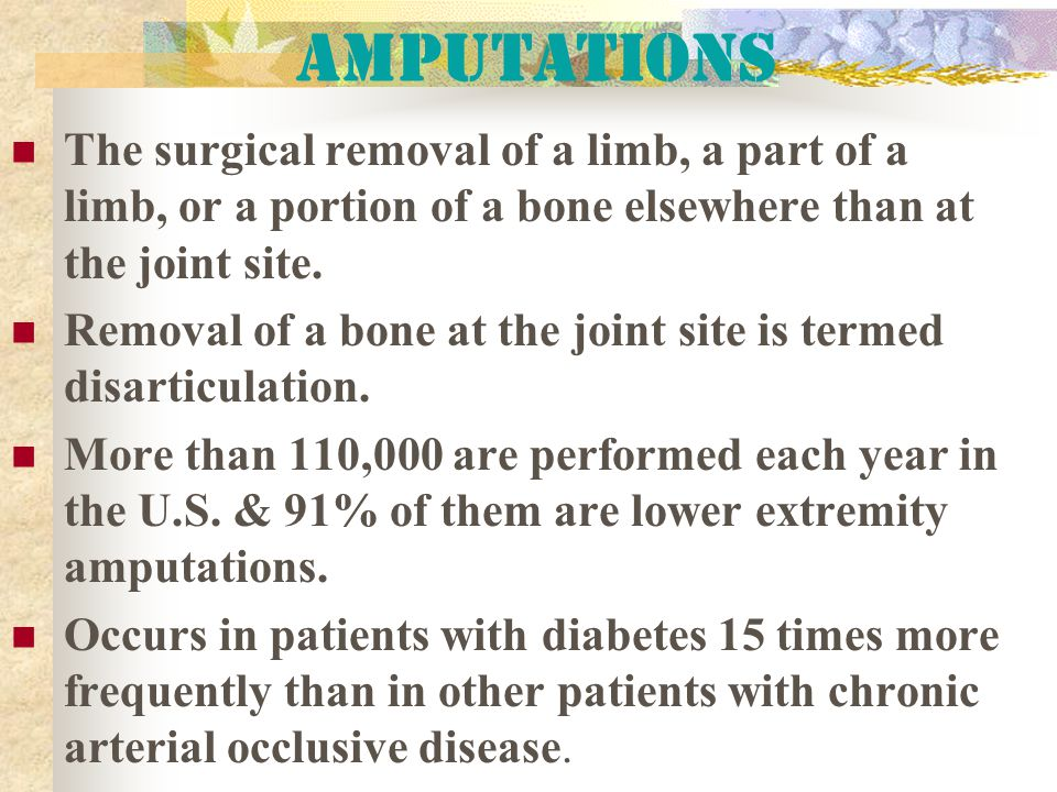 Amputations The surgical removal of a limb, a part of a limb, or a portion of a bone elsewhere than at the joint site.