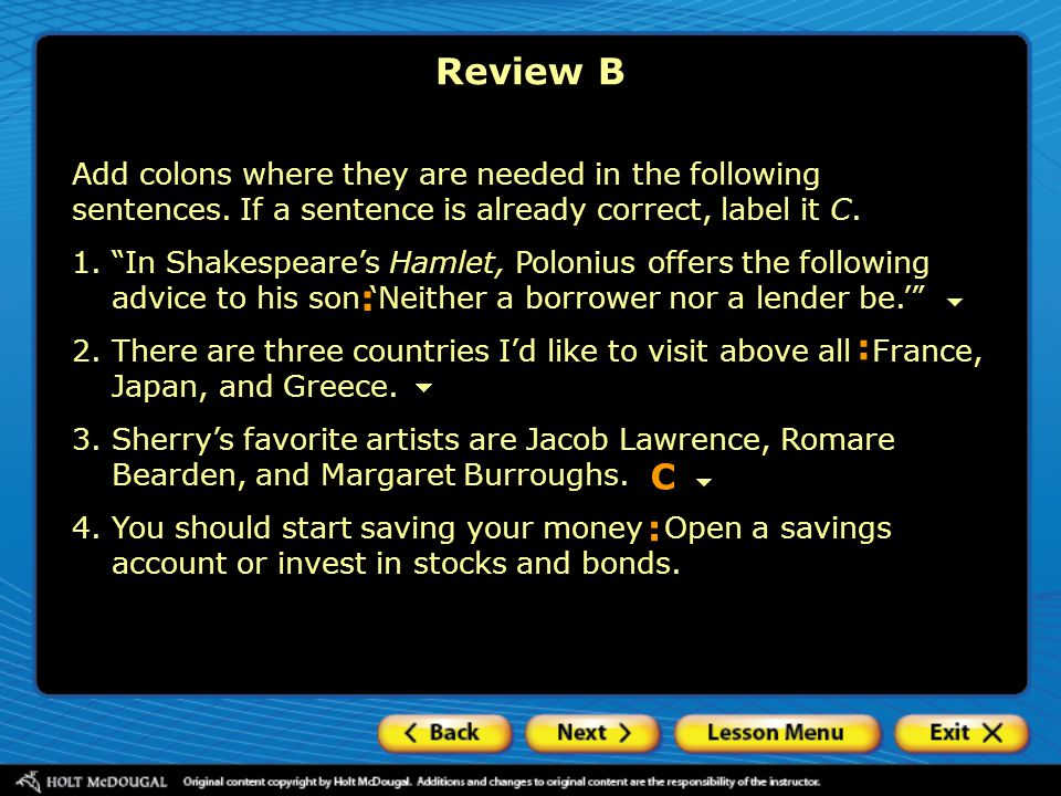 Review B Add colons where they are needed in the following sentences. If a sentence is already correct, label it C.