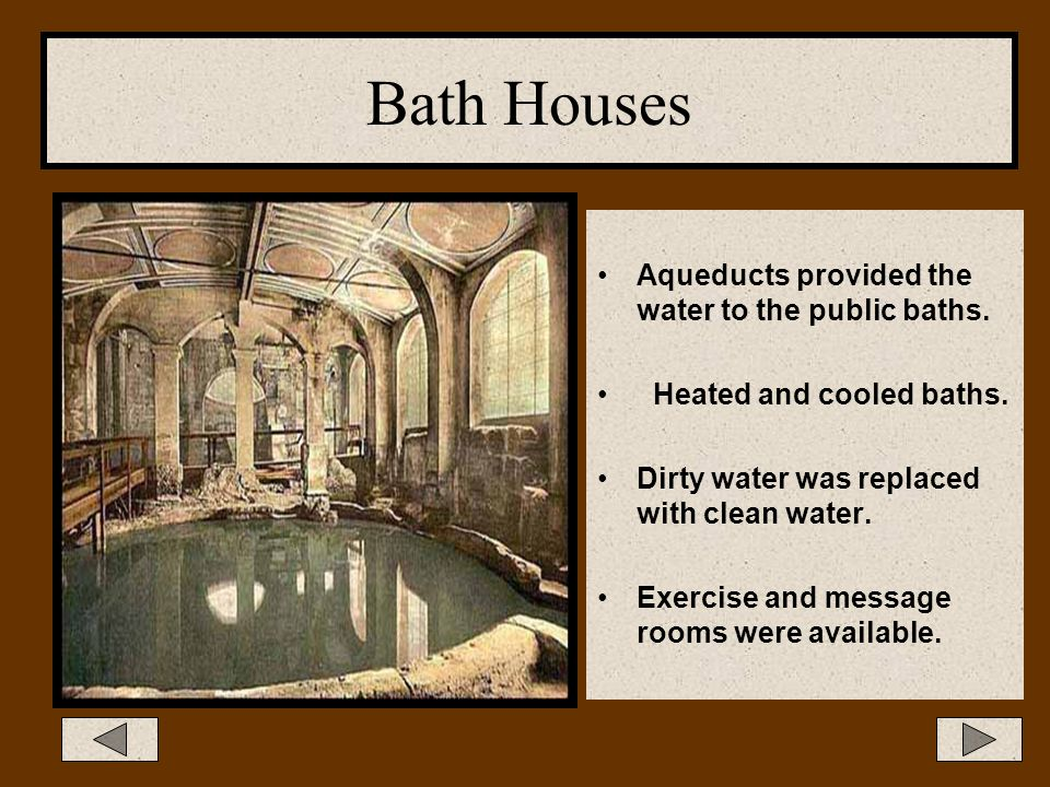 Bath Houses Aqueducts provided the water to the public baths.