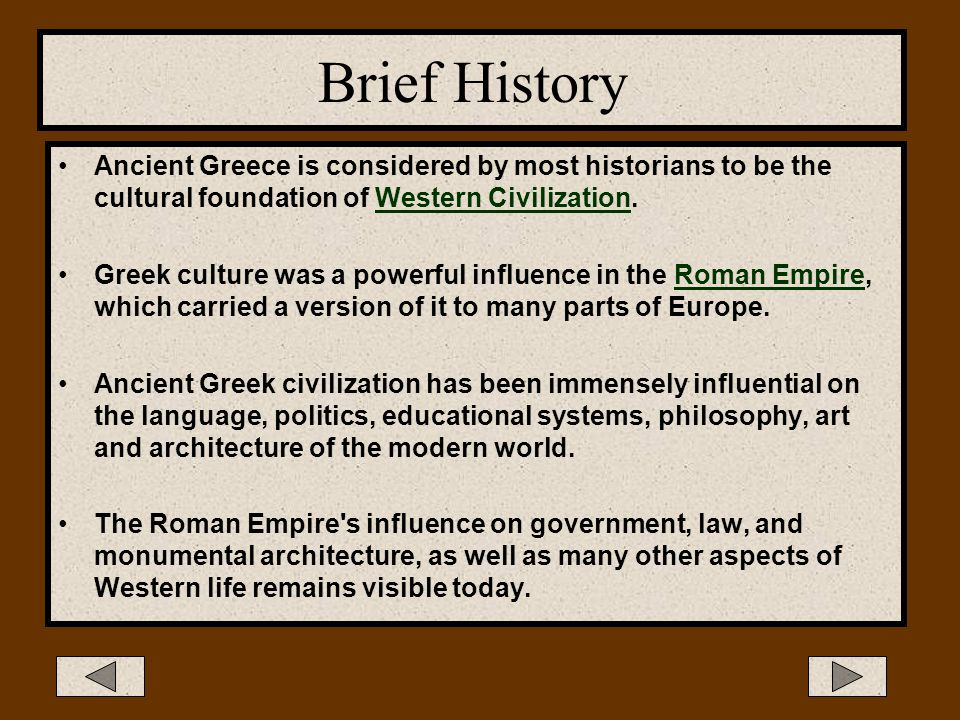 Brief History Ancient Greece is considered by most historians to be the cultural foundation of Western Civilization.