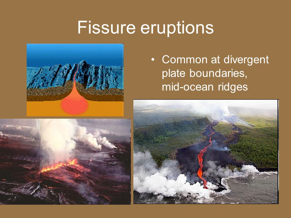 Fissure eruptions Common at divergent plate boundaries, mid-ocean ridges