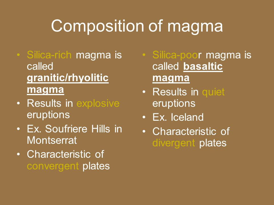 Composition of magma Silica-rich magma is called granitic/rhyolitic magma. Results in explosive eruptions.
