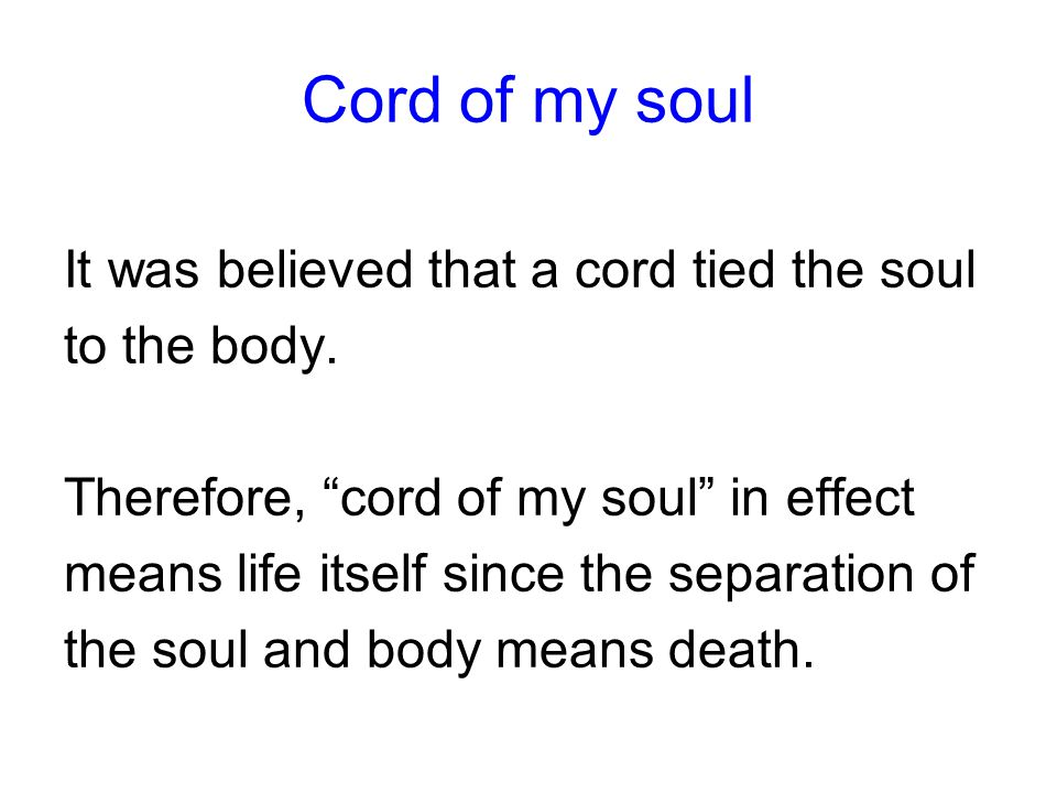 Cord of my soul It was believed that a cord tied the soul to the body.