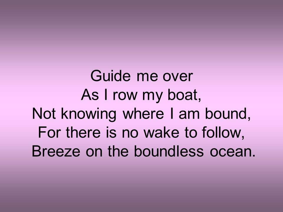 Not knowing where I am bound, For there is no wake to follow,