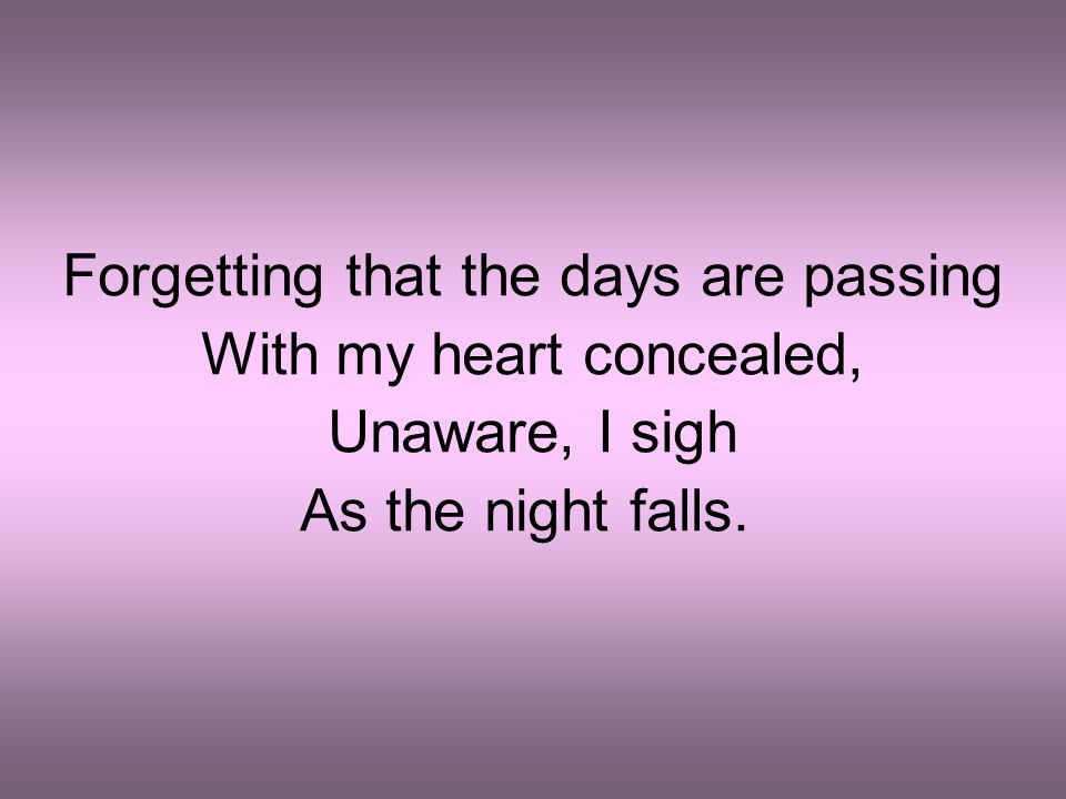 Forgetting that the days are passing With my heart concealed,