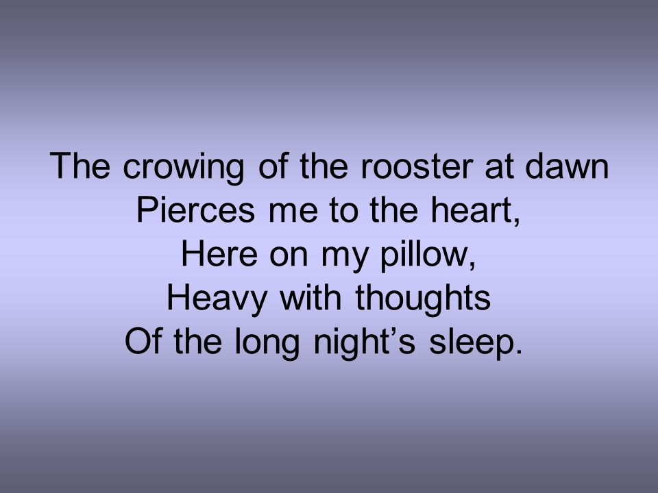 The crowing of the rooster at dawn Pierces me to the heart,