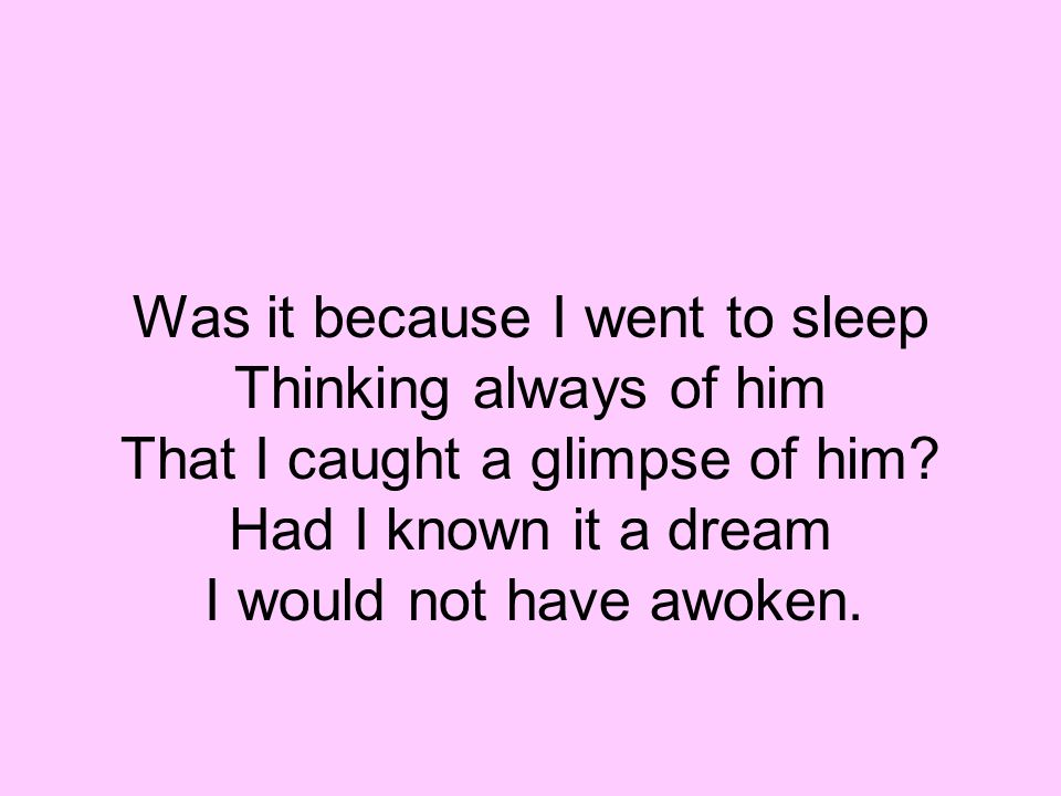 Was it because I went to sleep Thinking always of him