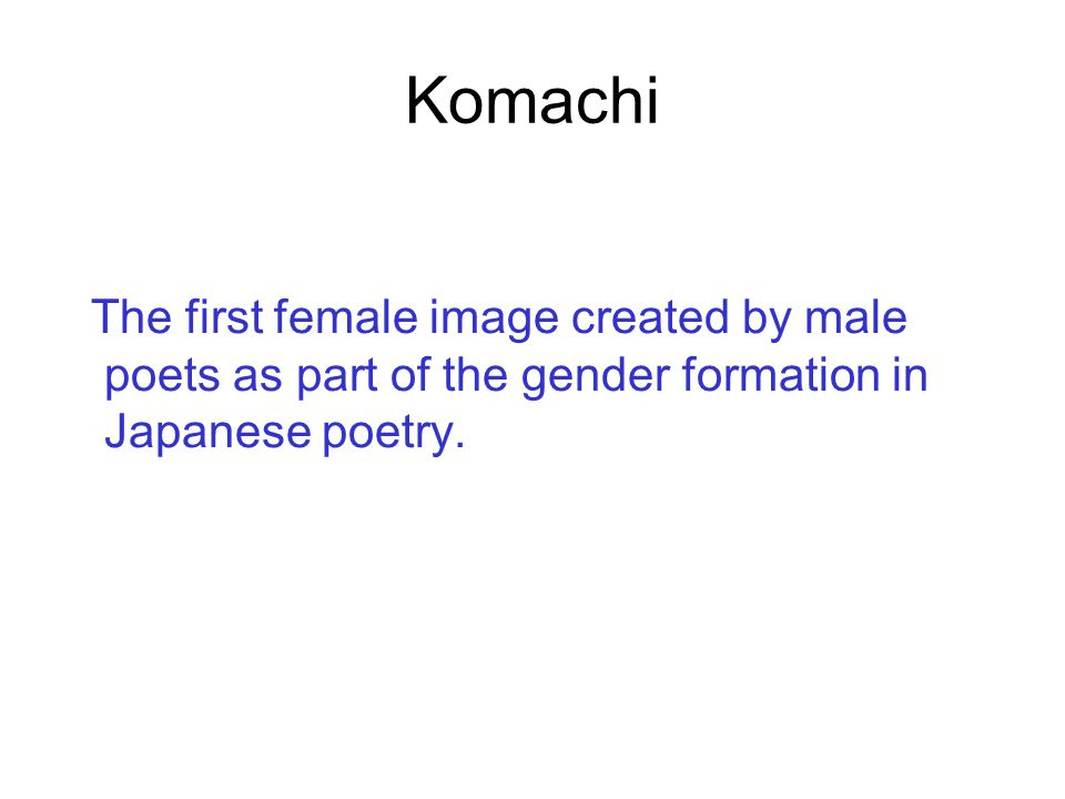 Komachi The first female image created by male poets as part of the gender formation in Japanese poetry.