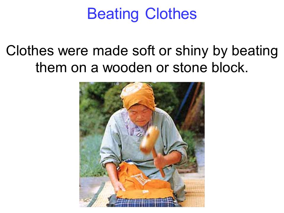 Beating Clothes Clothes were made soft or shiny by beating them on a wooden or stone block.