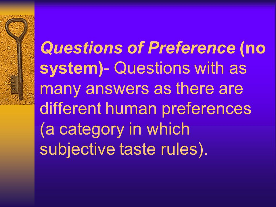 Questions of Preference (no system)- Questions with as many answers as there are different human preferences (a category in which subjective taste rules).